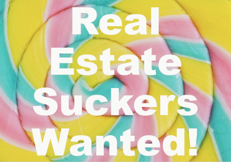 Real Estate Suckers Wanted!